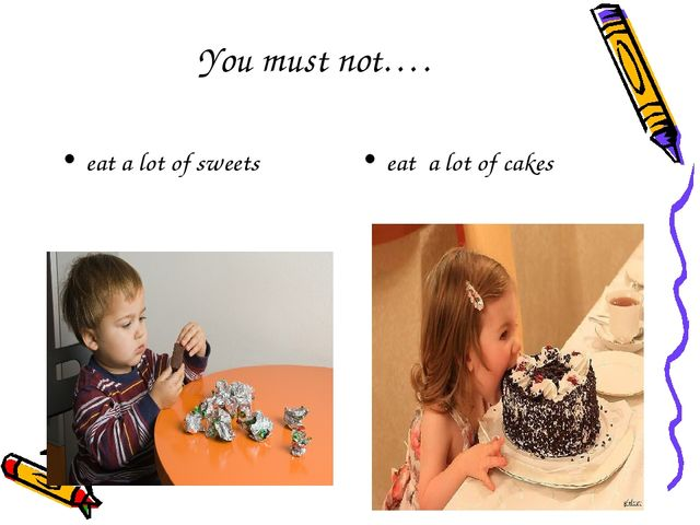 You must not…. eat a lot of sweets eat a lot of cakes