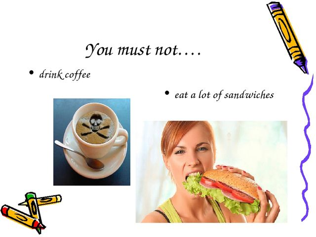 You must not…. drink coffee eat a lot of sandwiches