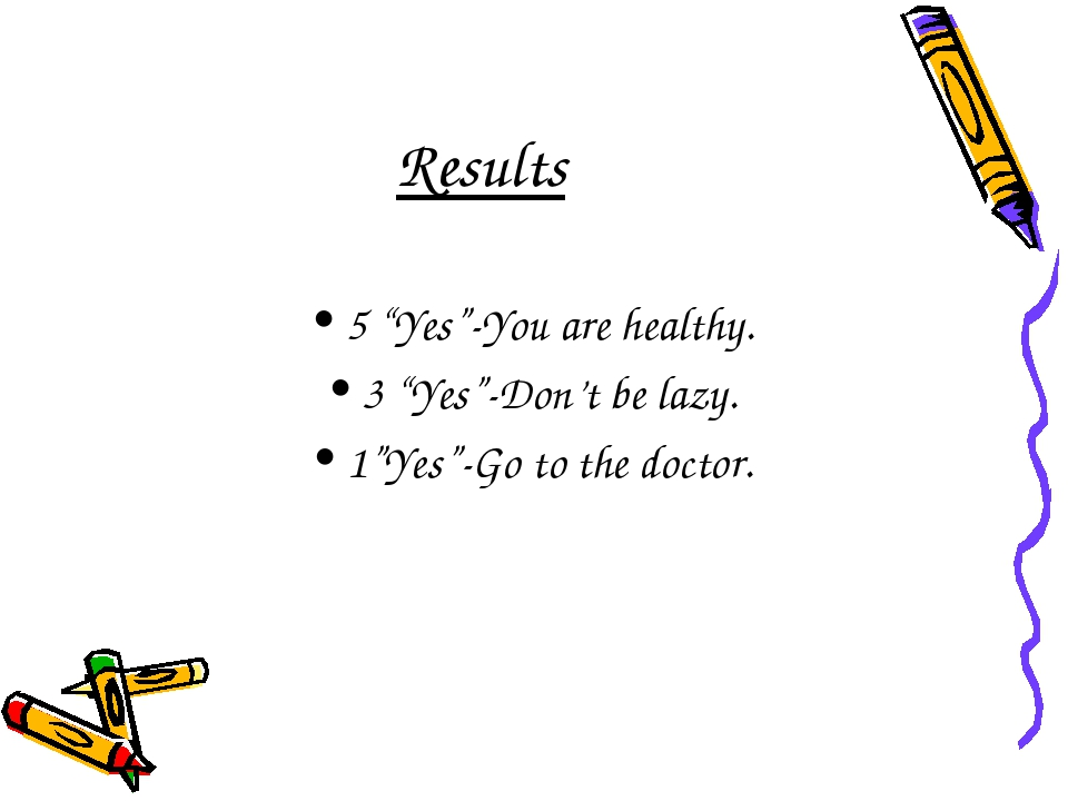 "Results 5 ""Yes""-You are healthy. 3 ""Yes""-Don't be lazy. 1""Yes""-Go to the doct..."