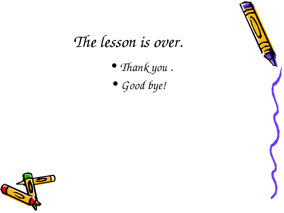 The lesson is over. Thank you . Good bye!