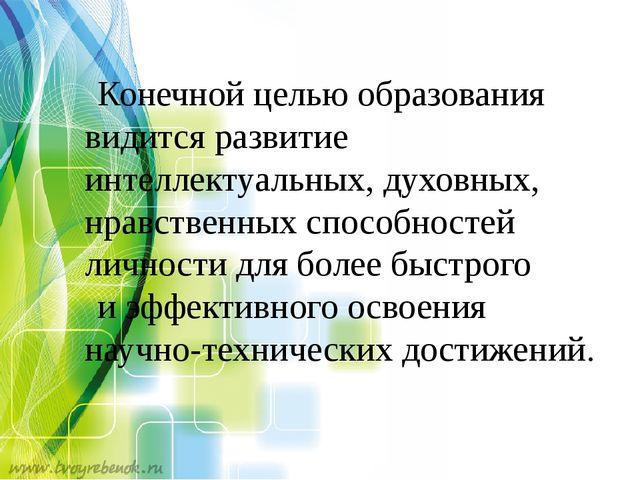 Конечной целью образования видится развитие интеллектуальных, духовных, нравс...