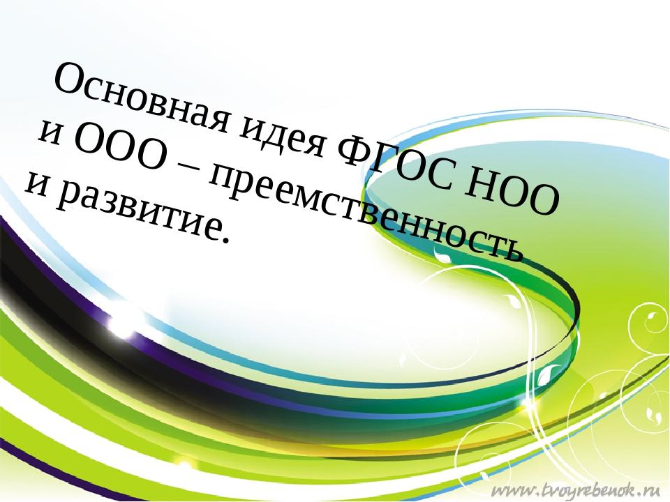 Основная идея ФГОС НОО и ООО – преемственность и развитие.