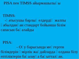 PISA пен TIMSS айырмашылығы TIMSS: -Қатысушы барлық елдердің жалпы қабылданғ
