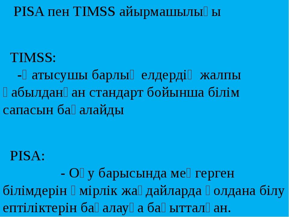 PISA пен TIMSS айырмашылығы TIMSS: -Қатысушы барлық елдердің жалпы қабылданғ...