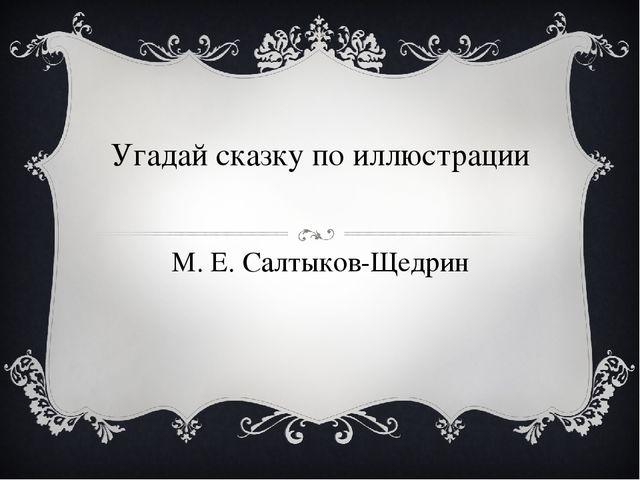 Угадай сказку по иллюстрации М. Е. Салтыков-Щедрин