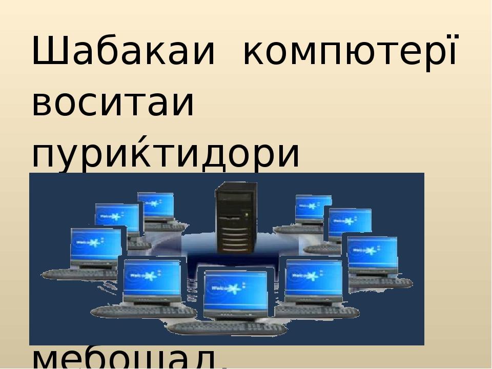 Шабакаи компютерї воситаи пуриќтидори мубодилаи иттилооти байни компютерњо ме...