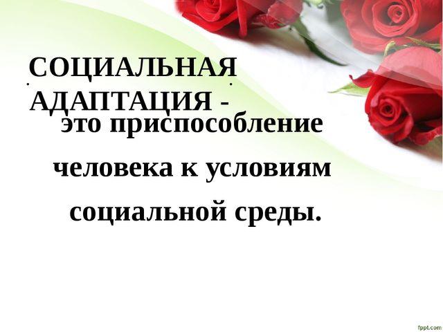 СОЦИАЛЬНАЯ АДАПТАЦИЯ - это приспособление человека к условиям социальной сре...