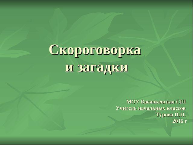 Скороговорка и загадки МОУ Васильевская СШ Учитель начальных классов Турова Н...