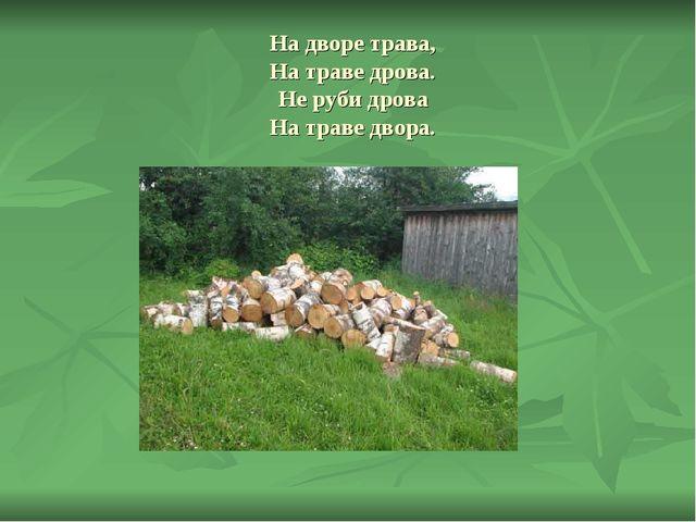 На дворе трава, На траве дрова. Не руби дрова На траве двора.