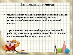 Выпускник научится система таких знаний и учебных действий с ними, которая пр