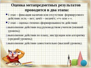 Оценка метапредметных результатов проводится в два этапа: 1 этап – фиксация н