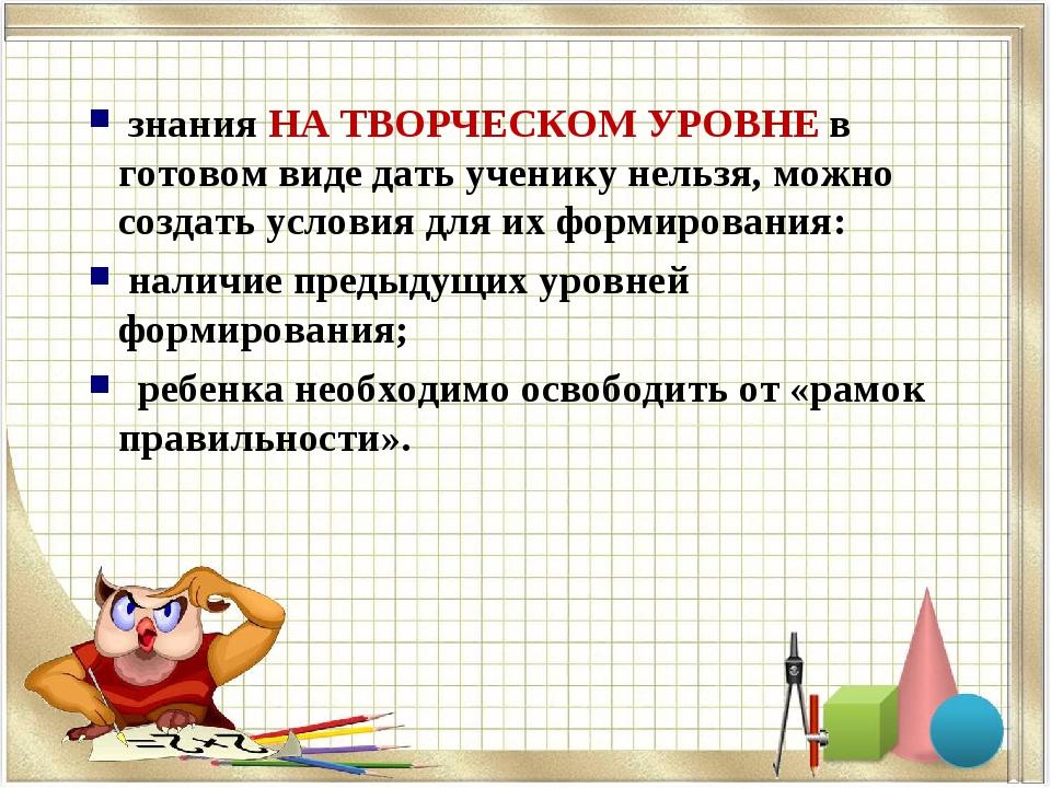 знания НА ТВОРЧЕСКОМ УРОВНЕ в готовом виде дать ученику нельзя, можно создат...