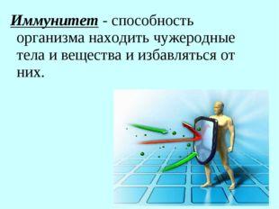 Иммунитет - способность организма находить чужеродные тела и вещества и избав