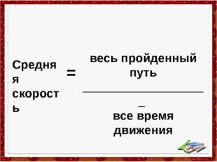 весь пройденный путь ___________________ все время движения Средняя скорость =