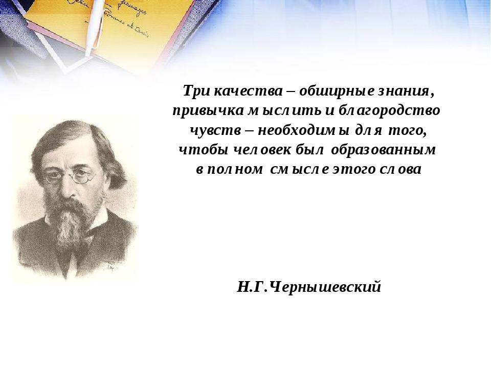 Три качества – обширные знания, привычка мыслить и благородство чувств – необ...