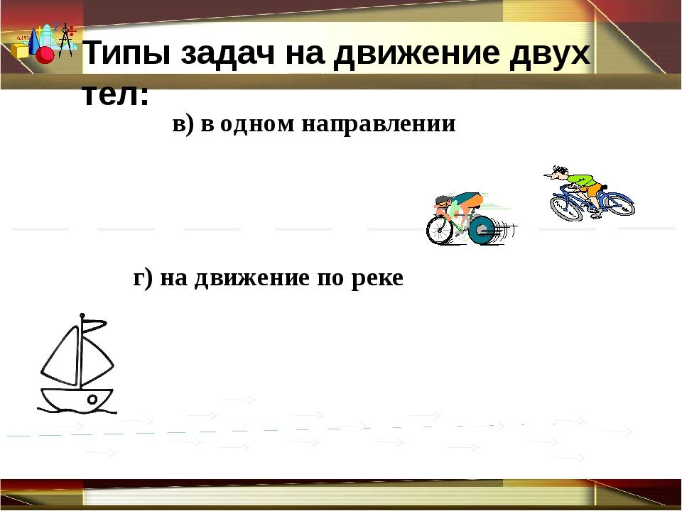 Типы задач на движение двух тел: г) на движение по реке в) в одном направлен...