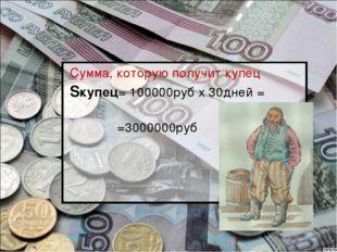 Сумма, которую получит купец Sкупец= 100000руб х 30дней = =3000000руб