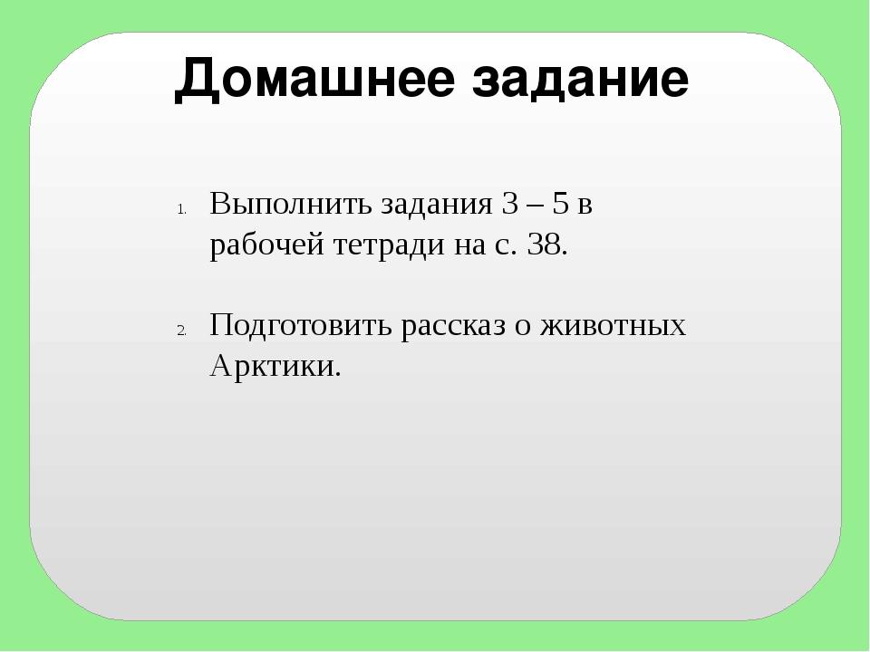 Домашнее задание Выполнить задания 3 – 5 в рабочей тетради на с. 38. Подготов...