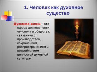 1. Человек как духовное существо Духовная жизнь – это сфера деятельности чело