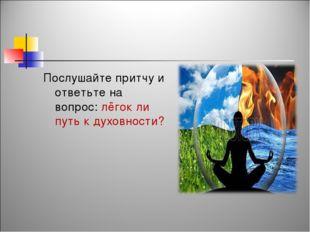 Послушайте притчу и ответьте на вопрос: лёгок ли путь к духовности?
