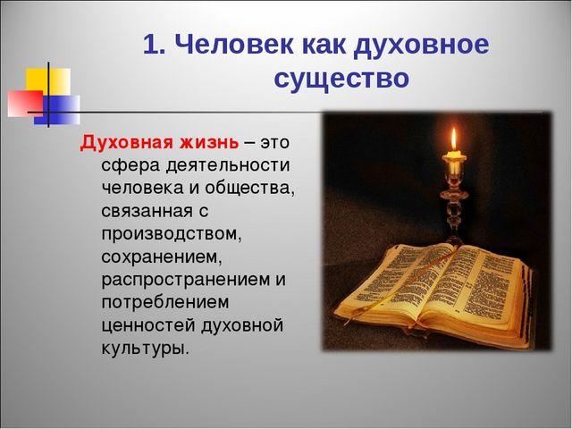 1. Человек как духовное существо Духовная жизнь – это сфера деятельности чело...