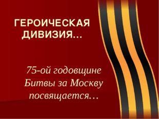 75-ой годовщине Битвы за Москву посвящается… ГЕРОИЧЕСКАЯ ДИВИЗИЯ…
