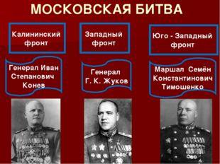 МОСКОВСКАЯ БИТВА Калининский фронт Западный фронт Юго - Западный фронт Генера
