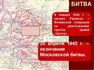 МОСКОВСКАЯ БИТВА 8 января 1942 г. – начало Ржевско – Вяземской операции по ун