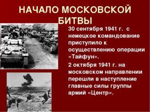 НАЧАЛО МОСКОВСКОЙ БИТВЫ 30 сентября 1941 г. с немецкое командование приступи