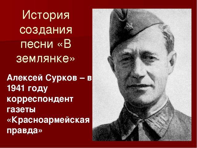 История создания песни «В землянке» Алексей Сурков – в 1941 году корреспонден...