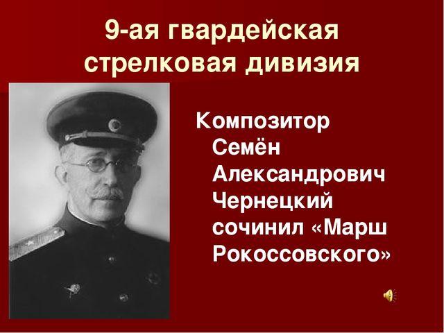 9-ая гвардейская стрелковая дивизия Композитор Семён Александрович Чернецкий...