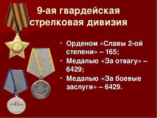 9-ая гвардейская стрелковая дивизия Орденом «Славы 2-ой степени» – 165; Медал...