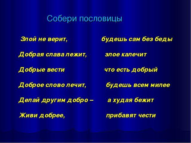 Собери пословицы Злой не верит, будешь сам без беды Добрая слава лежит, злое...
