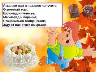 Я желаю вам в подарок получить Огромный торт, Шоколад и печенье, Мармелад и в
