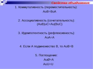 Свойства объединения: 1. Коммутативность (переместительность): АυВ=ВυА 2. Асс