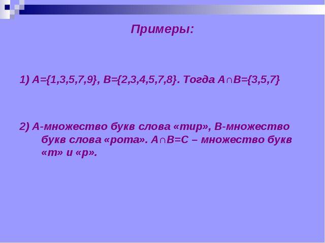 Примеры: 1) А={1,3,5,7,9}, B={2,3,4,5,7,8}. Тогда А∩В={3,5,7} 2) А-множество...