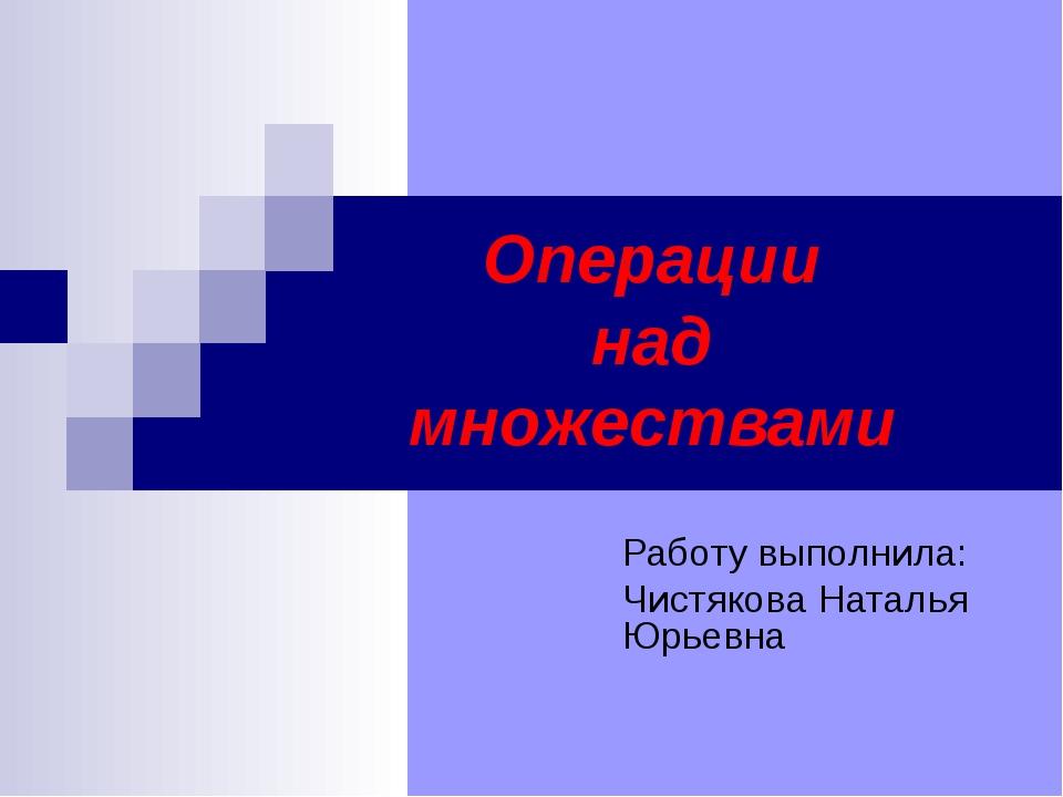 Операции над множествами Работу выполнила: Чистякова Наталья Юрьевна