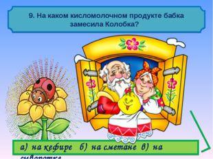 9. На каком кисломолочном продукте бабка замесила Колобка? а) на кефире б) н