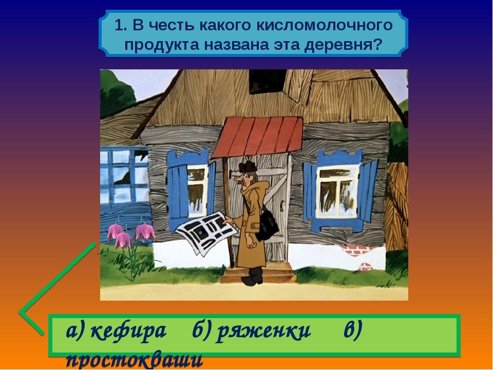 а) кефира б) ряженки в) простокваши 1. В честь какого кисломолочного продукт...