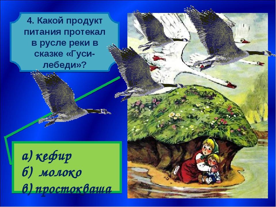 4. Какой продукт питания протекал в русле реки в сказке «Гуси-лебеди»? а) ке...