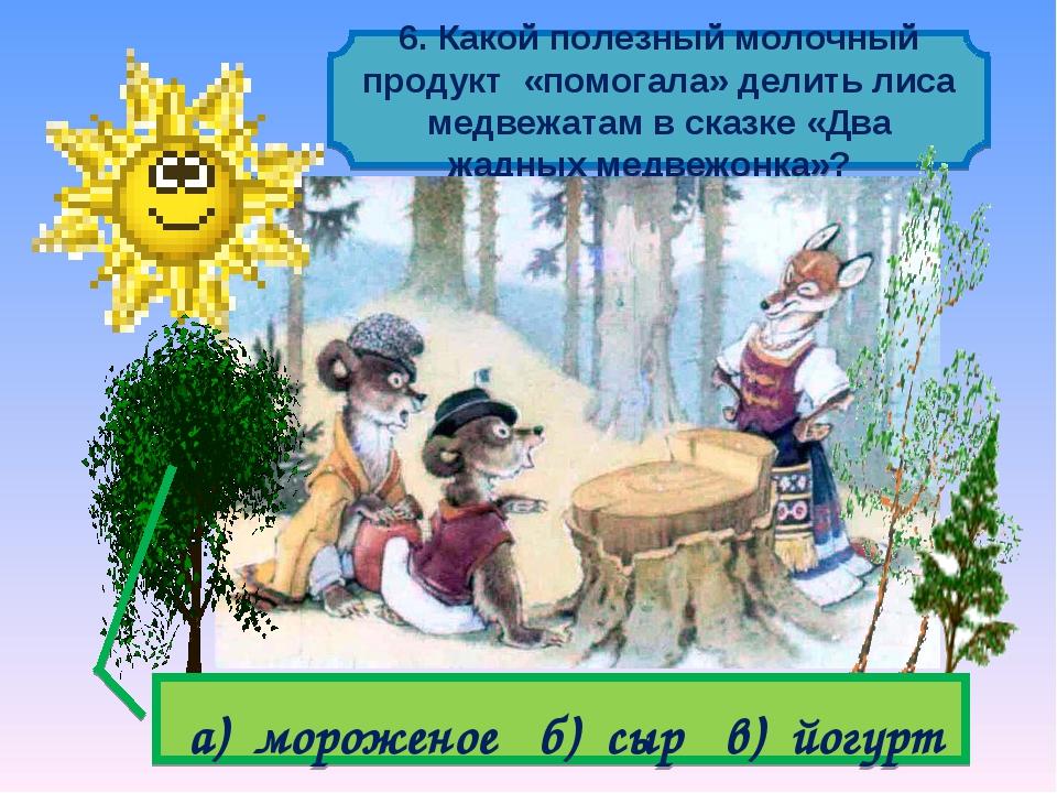 6. Какой полезный молочный продукт «помогала» делить лиса медвежатам в сказк...