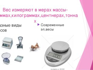 Вес измеряют в мерах массы- граммах,килограммах,центнерах,тоннах Разные виды