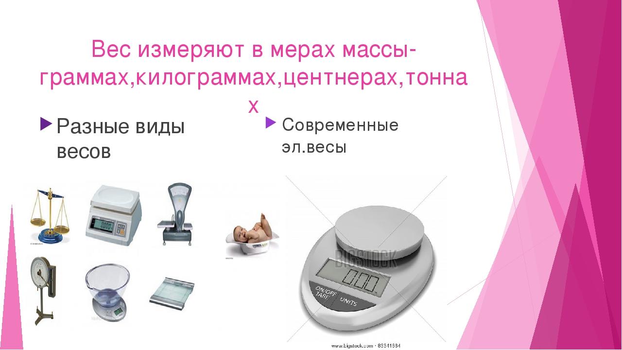 Вес измеряют в мерах массы- граммах,килограммах,центнерах,тоннах Разные виды...