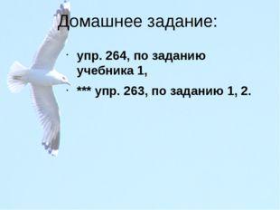 Домашнее задание: упр. 264, по заданию учебника 1, *** упр. 263, по заданию 1