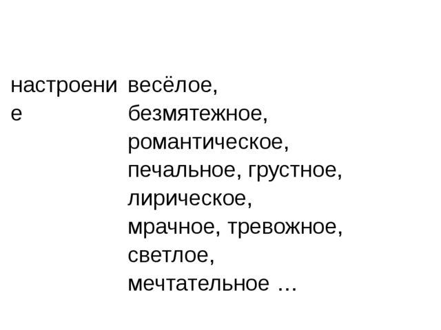 настроение весёлое,безмятежное, романтическое, печальное, грустное, лирическо...