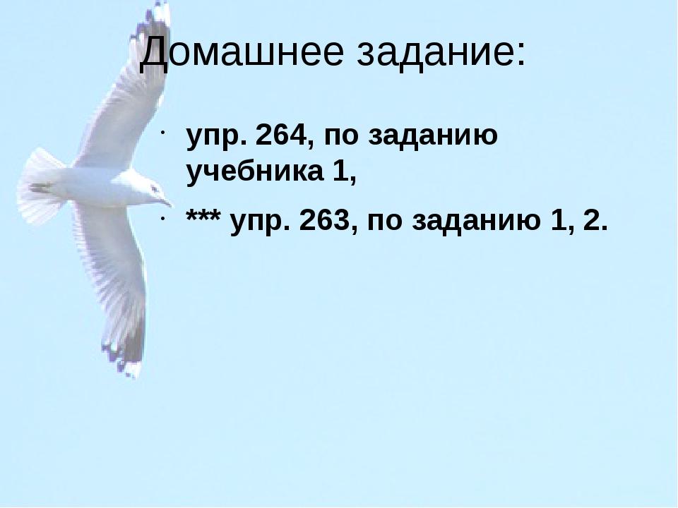 Домашнее задание: упр. 264, по заданию учебника 1, *** упр. 263, по заданию 1...