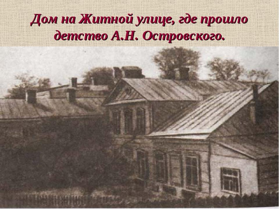 Дом на Житной улице, где прошло детство А.Н. Островского.