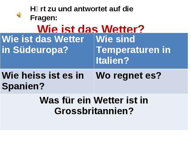 Hӧrt zu und antwortet auf die Fragen: Wie ist das Wetter? Wie ist das Wetter...