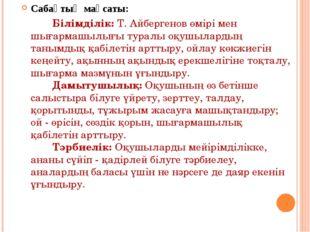 Сабақтың мақсаты: Білімділік: Т. Айбергенов өмірі мен шығармашылығы туралы о