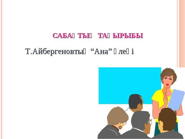 "САБАҚТЫҢ ТАҚЫРЫБЫ Т.Айбергеновтың ""Ана"" өлеңі"